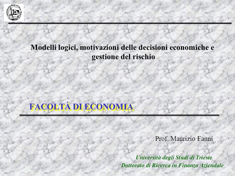 FACOLTÀ DI ECONOMIA Modelli logici, motivazioni delle decisioni economiche e gestione del rischio Prof. Maurizio Fanni Dottorato di Ricerca in Finanza