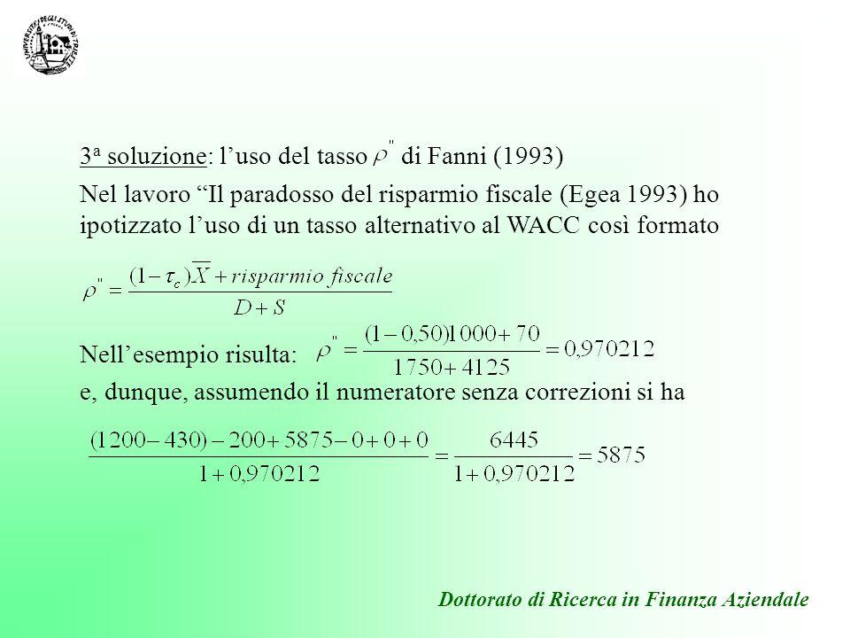 Dottorato di Ricerca in Finanza Aziendale 3 a soluzione: luso del tasso di Fanni (1993) Nel lavoro Il paradosso del risparmio fiscale (Egea 1993) ho i