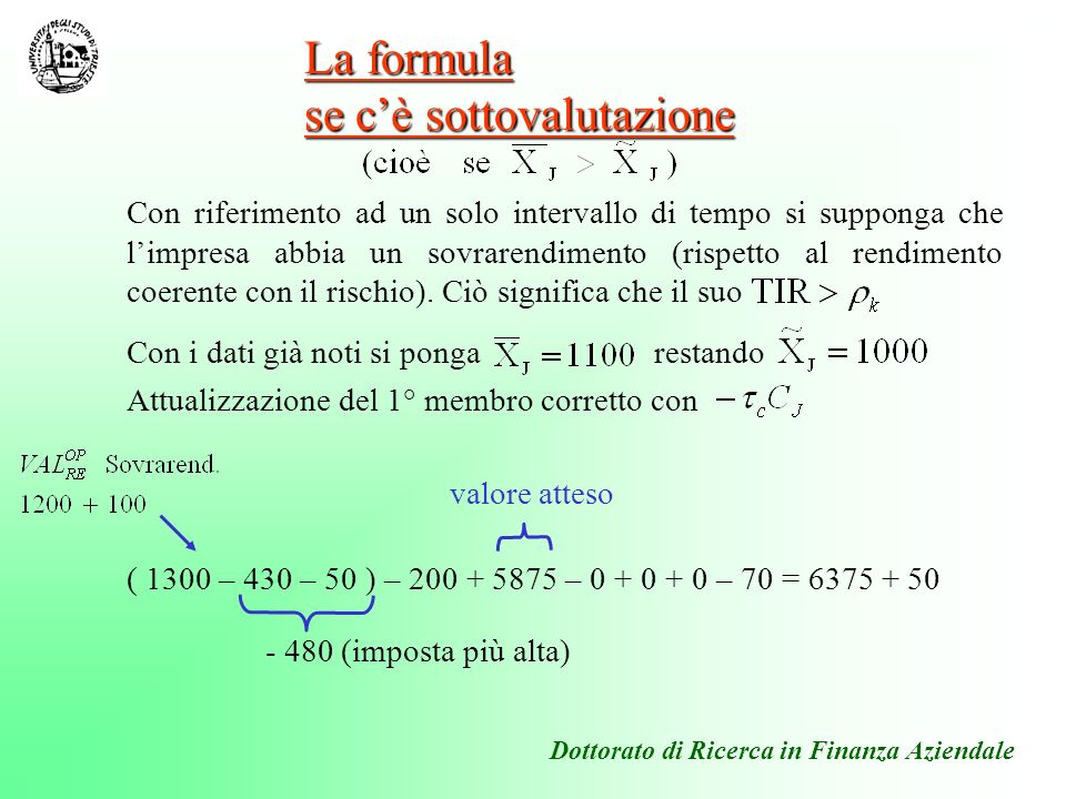 Ovvero ( 1 – 0,50 ) 1000 + ( 1 – 0,50 ) 100 + 5875 = 6375 + 50 se si considera ( 1 – 0,50 ) 100 = 50 come un sovrarendimento unlevered (di solo capitale) può scriversi Attualizzazione del 2° membro ( come di consueto + il sovrarendimento unlevered) Valori attesi = 5875 Dottorato di Ricerca in Finanza Aziendale valore atteso