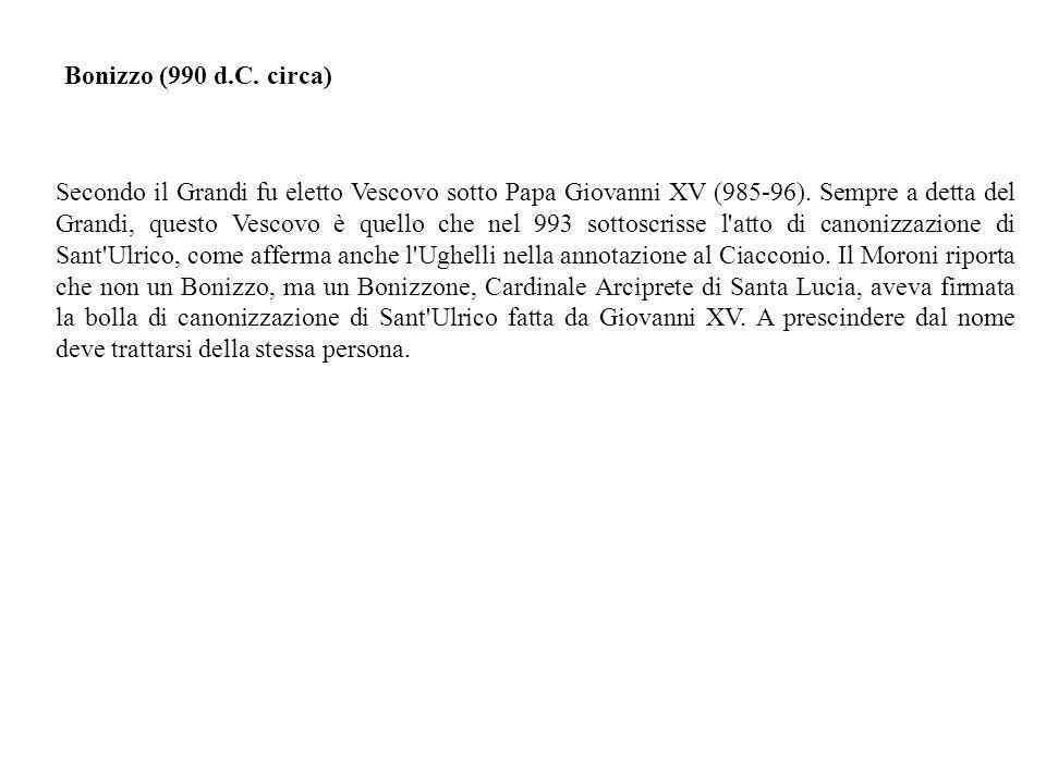 Secondo il Grandi fu eletto Vescovo sotto Papa Giovanni XV (985-96).