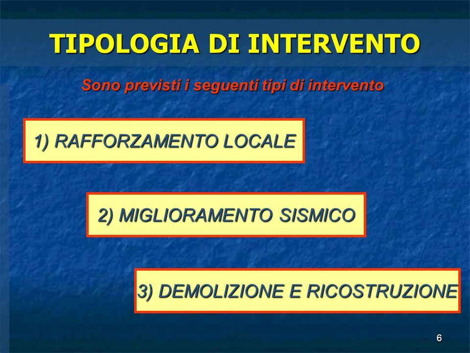 6 TIPOLOGIA DI INTERVENTO Sono previsti i seguenti tipi di intervento 1) RAFFORZAMENTO LOCALE 2) MIGLIORAMENTO SISMICO 3) DEMOLIZIONE E RICOSTRUZIONE