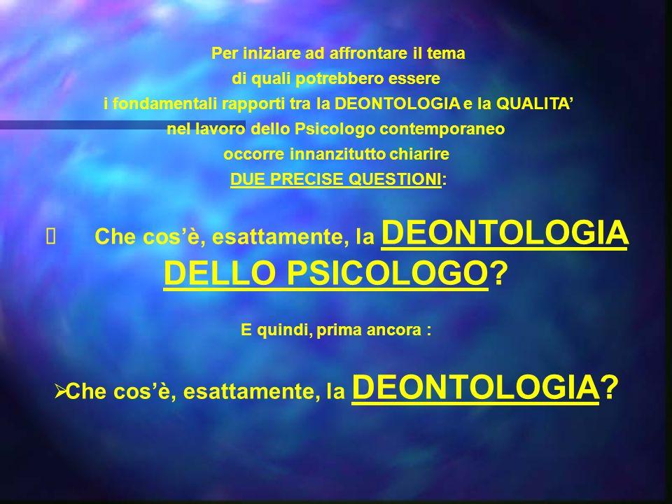 Per iniziare ad affrontare il tema di quali potrebbero essere i fondamentali rapporti tra la DEONTOLOGIA e la QUALITA nel lavoro dello Psicologo conte