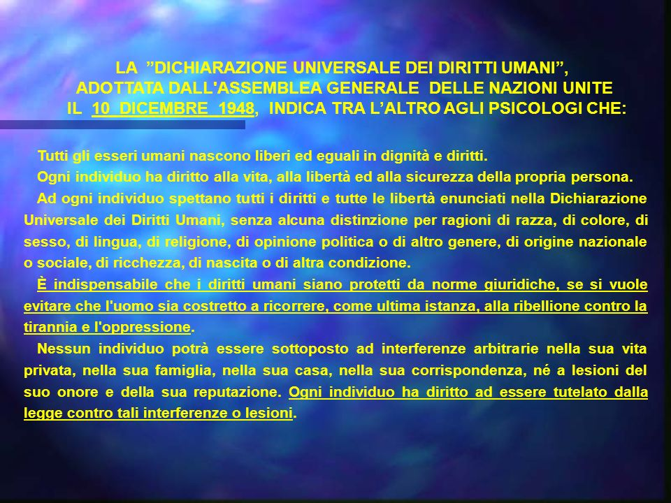 LA DICHIARAZIONE UNIVERSALE DEI DIRITTI UMANI, ADOTTATA DALL ASSEMBLEA GENERALE DELLE NAZIONI UNITE IL 10 DICEMBRE 1948, INDICA TRA LALTRO AGLI PSICOLOGI CHE: Tutti gli esseri umani nascono liberi ed eguali in dignità e diritti.