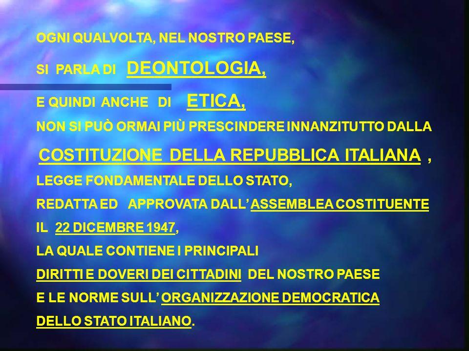 OGNI QUALVOLTA, NEL NOSTRO PAESE, SI PARLA DI DEONTOLOGIA, E QUINDI ANCHE DI ETICA, NON SI PUÒ ORMAI PIÙ PRESCINDERE INNANZITUTTO DALLA COSTITUZIONE DELLA REPUBBLICA ITALIANA, LEGGE FONDAMENTALE DELLO STATO, REDATTA ED APPROVATA DALL ASSEMBLEA COSTITUENTE IL 22 DICEMBRE 1947, LA QUALE CONTIENE I PRINCIPALI DIRITTI E DOVERI DEI CITTADINI DEL NOSTRO PAESE E LE NORME SULL ORGANIZZAZIONE DEMOCRATICA DELLO STATO ITALIANO.