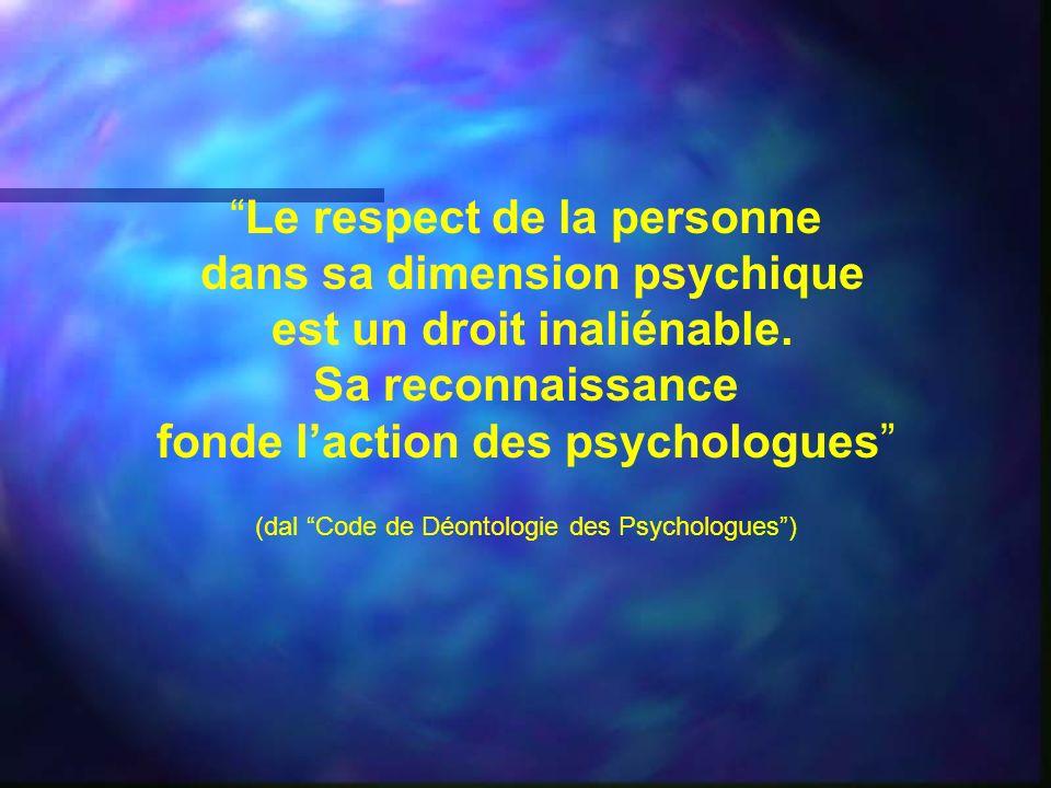 Le respect de la personne dans sa dimension psychique est un droit inaliénable. Sa reconnaissance fonde laction des psychologues (dal Code de Déontolo