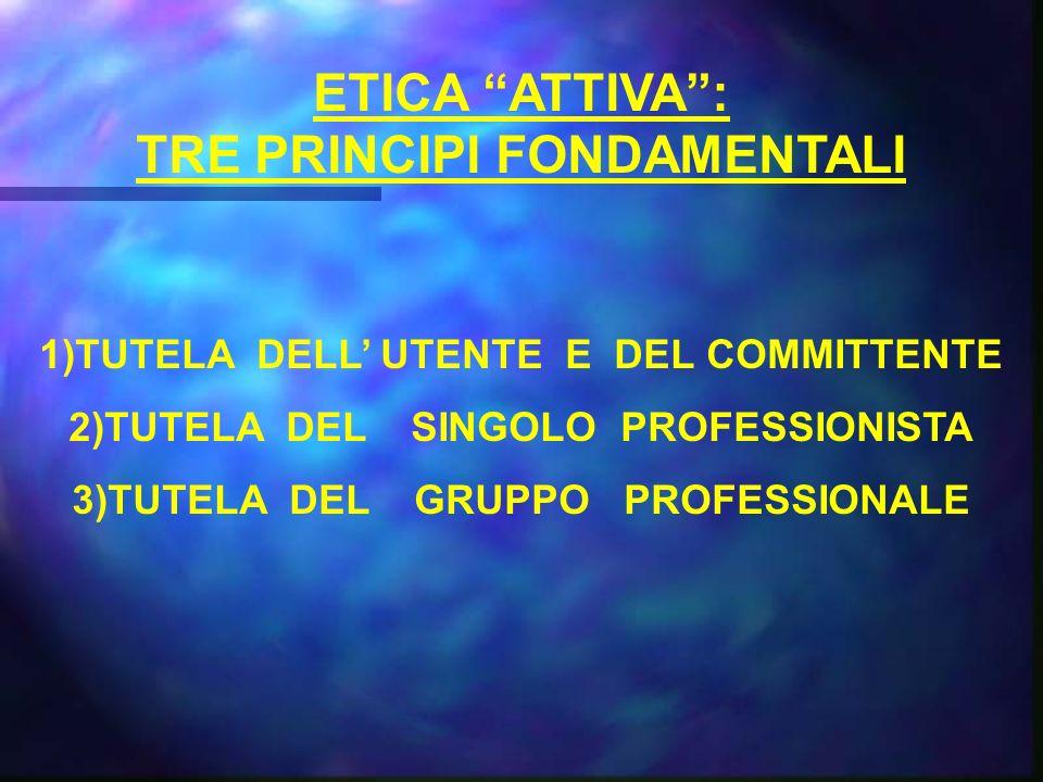 ETICA ATTIVA: TRE PRINCIPI FONDAMENTALI 1)TUTELA DELL UTENTE E DEL COMMITTENTE 2)TUTELA DEL SINGOLO PROFESSIONISTA 3)TUTELA DEL GRUPPO PROFESSIONALE