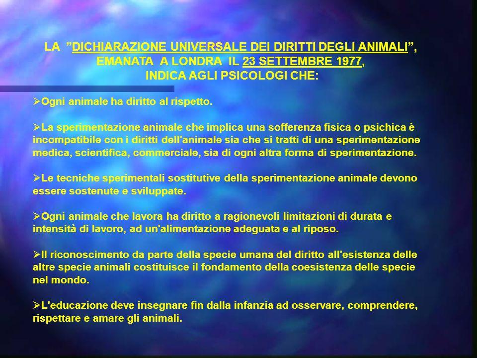 LA DICHIARAZIONE UNIVERSALE DEI DIRITTI DEGLI ANIMALI, EMANATA A LONDRA IL 23 SETTEMBRE 1977, INDICA AGLI PSICOLOGI CHE: Ogni animale ha diritto al rispetto.