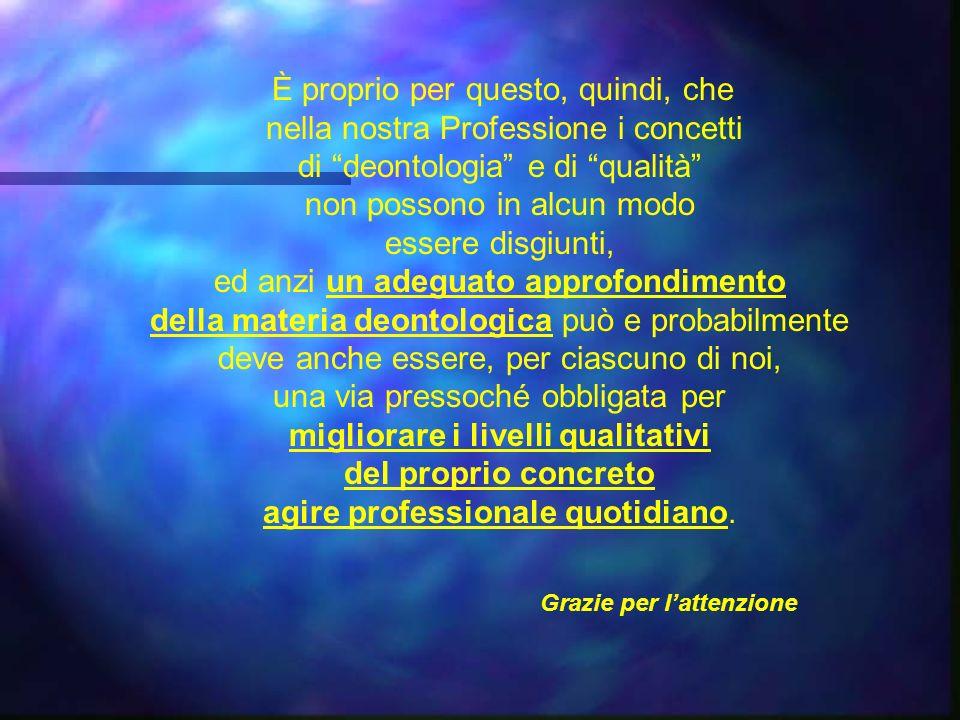 È proprio per questo, quindi, che nella nostra Professione i concetti di deontologia e di qualità non possono in alcun modo essere disgiunti, ed anzi