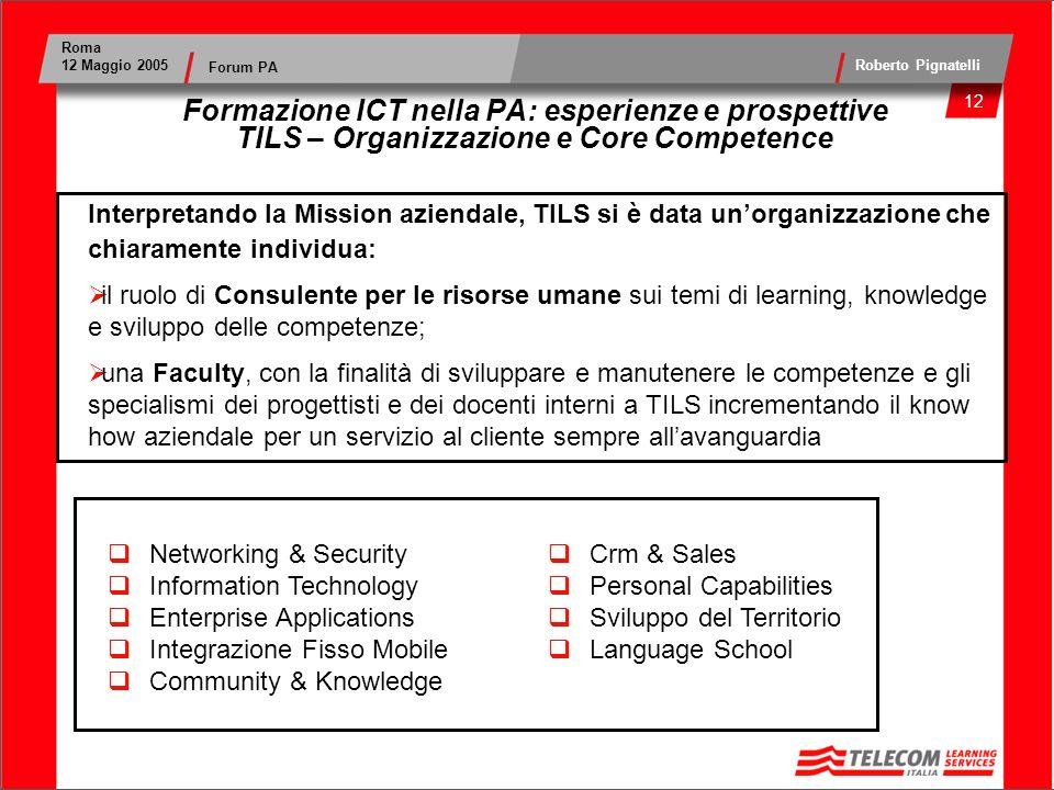 13 Roma 12 Maggio 2005 Roberto Pignatelli Forum PA Formazione ICT nella PA: esperienze e prospettive TILS – Certificazioni ed Accreditamenti Il Sistema di Gestione per la Qualità per la progettazione e l erogazione dei servizi di formazione tradizionale e on- line, è certificato conforme alla norma ISO 9001:2000 Il sito web www.tils.com è certificato QWeb, il marchio di qualità per il commercio elettronico nel mondowww.tils.com Il Campus TILS è: Microsoft Certified Partner Cisco Networking Academy Testing Center Pearson VUE Accreditamenti Regionali per Formazione Continua, Alta Formazione e Orientamento: Regione Abruzzo Regione Lazio Regione Sicilia