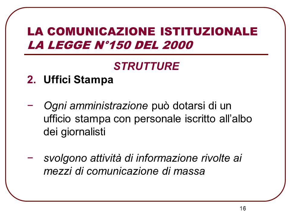 16 LA COMUNICAZIONE ISTITUZIONALE LA LEGGE N°150 DEL 2000 STRUTTURE 2.Uffici Stampa Ogni amministrazione può dotarsi di un ufficio stampa con personal
