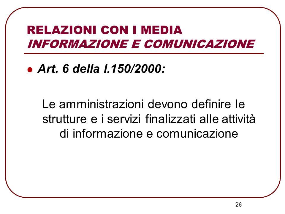 26 RELAZIONI CON I MEDIA INFORMAZIONE E COMUNICAZIONE Art. 6 della l.150/2000: Le amministrazioni devono definire le strutture e i servizi finalizzati