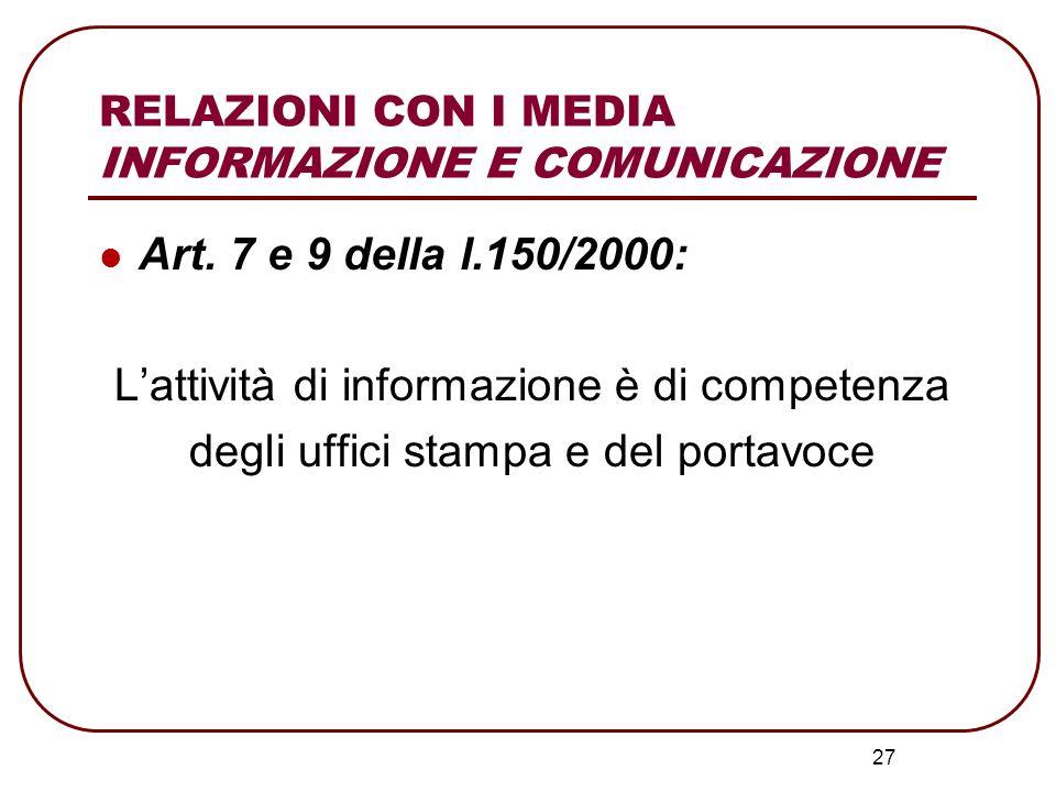 27 Art. 7 e 9 della l.150/2000: Lattività di informazione è di competenza degli uffici stampa e del portavoce RELAZIONI CON I MEDIA INFORMAZIONE E COM