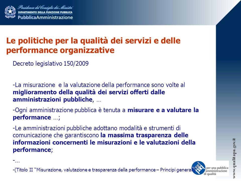 Le politiche per la qualità dei servizi e delle performance organizzative Decreto legislativo 150/2009 -La misurazione e la valutazione della performance sono volte al miglioramento della qualità dei servizi offerti dalle amministrazioni pubbliche, … -Ogni amministrazione pubblica è tenuta a misurare e a valutare la performance …; -Le amministrazioni pubbliche adottano modalità e strumenti di comunicazione che garantiscono la massima trasparenza delle informazioni concernenti le misurazioni e le valutazioni della performance; -… -(Titolo II Misurazione, valutazione e trasparenza della performance – Principi generali) www.qualitapa.gov.it