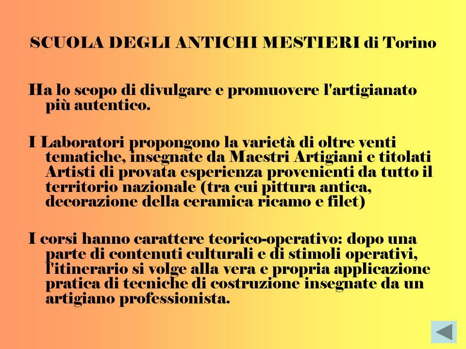 SCUOLA DEGLI ANTICHI MESTIERI di Torino Ha lo scopo di divulgare e promuovere l'artigianato più autentico. I Laboratori propongono la varietà di oltre
