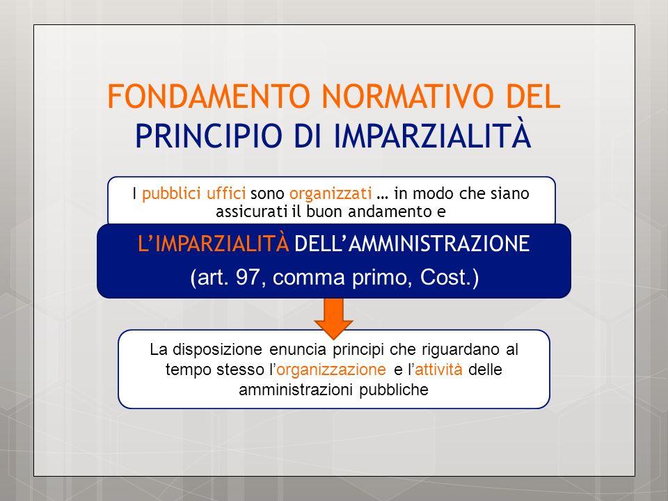 FONDAMENTO NORMATIVO DEL PRINCIPIO DI IMPARZIALITÀ La disposizione enuncia principi che riguardano al tempo stesso lorganizzazione e lattività delle a