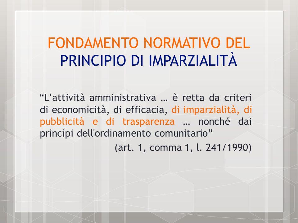 FONDAMENTO NORMATIVO DEL PRINCIPIO DI IMPARZIALITÀ Lattività amministrativa … è retta da criteri di economicità, di efficacia, di imparzialità, di pub