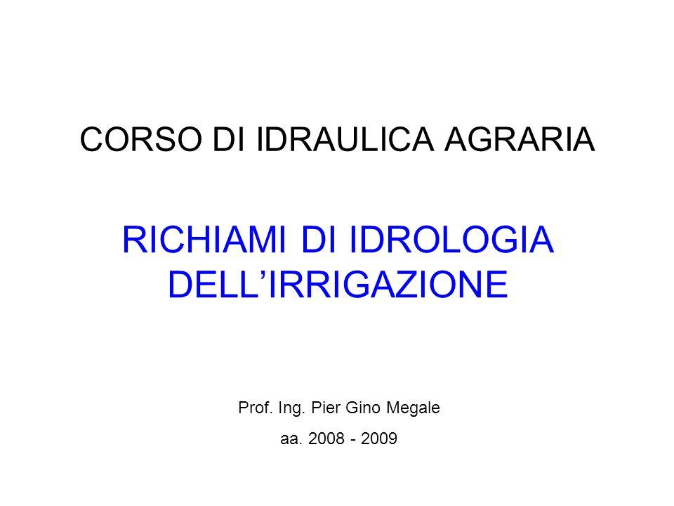 CORSO DI IDRAULICA AGRARIA RICHIAMI DI IDROLOGIA DELLIRRIGAZIONE Prof. Ing. Pier Gino Megale aa. 2008 - 2009