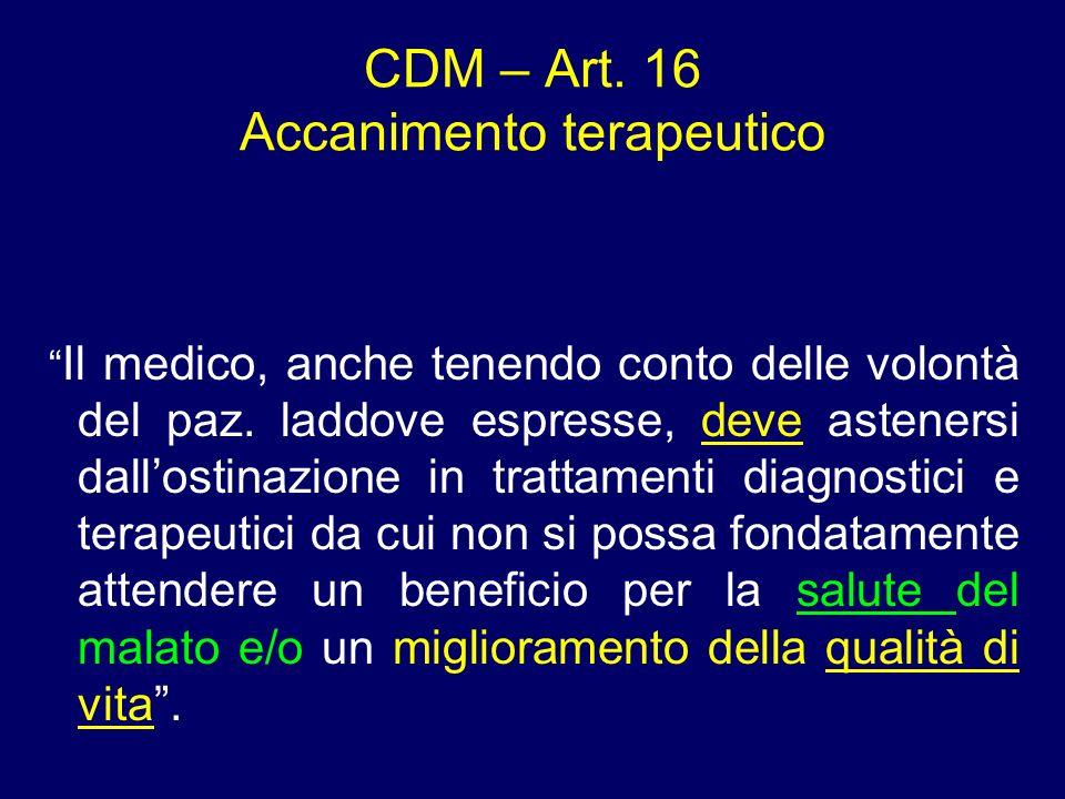 CDM – Art. 16 Accanimento terapeutico Il medico, anche tenendo conto delle volontà del paz. laddove espresse, deve astenersi dallostinazione in tratta