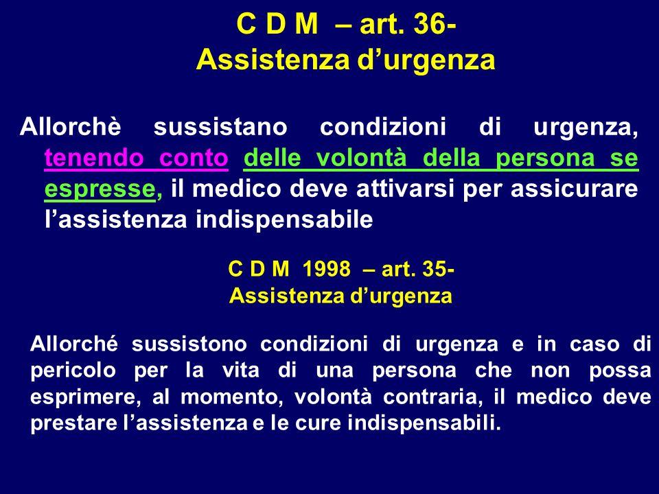 C D M – art. 36- Assistenza durgenza Allorchè sussistano condizioni di urgenza, tenendo conto delle volontà della persona se espresse, il medico deve