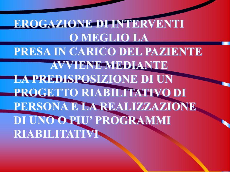 EROGAZIONE DI INTERVENTI O MEGLIO LA PRESA IN CARICO DEL PAZIENTE AVVIENE MEDIANTE LA PREDISPOSIZIONE DI UN PROGETTO RIABILITATIVO DI PERSONA E LA REA