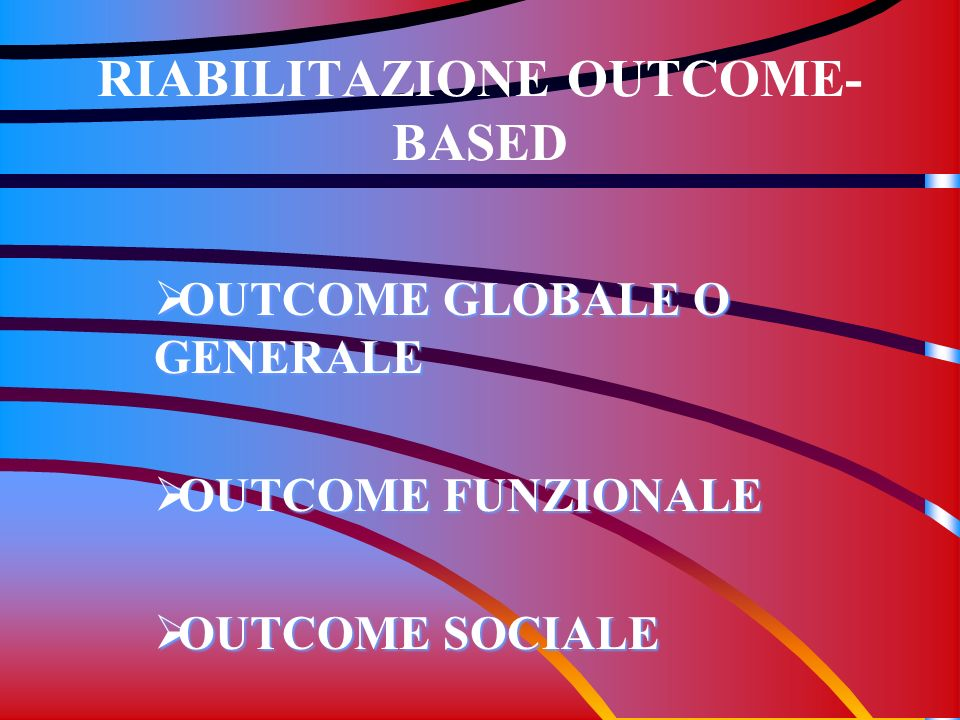 RIABILITAZIONE OUTCOME- BASED OUTCOME GLOBALE O GENERALE OUTCOME GLOBALE O GENERALE OUTCOME FUNZIONALE OUTCOME FUNZIONALE OUTCOME SOCIALE OUTCOME SOCI
