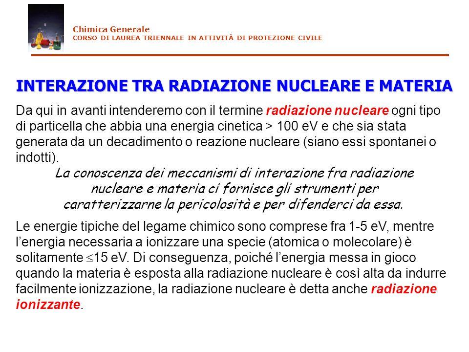INTERAZIONE TRA RADIAZIONE NUCLEARE E MATERIA Da qui in avanti intenderemo con il termine radiazione nucleare ogni tipo di particella che abbia una en