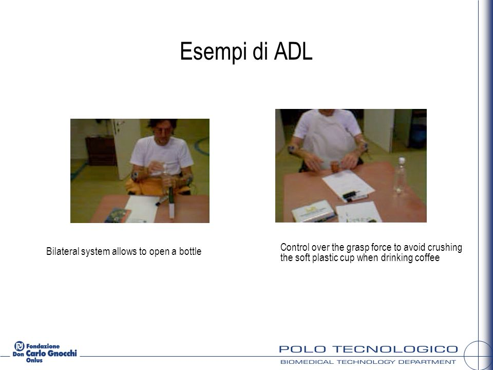Esempi di ADL Bilateral system allows to open a bottle Control over the grasp force to avoid crushing the soft plastic cup when drinking coffee