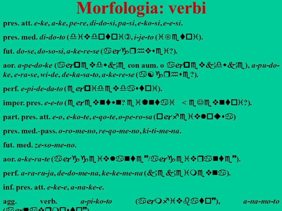 Morfologia: verbi pres. att. e-ke, a-ke, pe-re, di-do-si, pa-si, e-ko-si, e-e-si. pres. med. di-do-to ( divdotoi), i-je-to ( i{etoi ). fut. do-se, do-