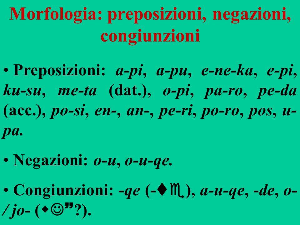 Morfologia: preposizioni, negazioni, congiunzioni Preposizioni: a-pi, a-pu, e-ne-ka, e-pi, ku-su, me-ta (dat.), o-pi, pa-ro, pe-da (acc.), po-si, en-,