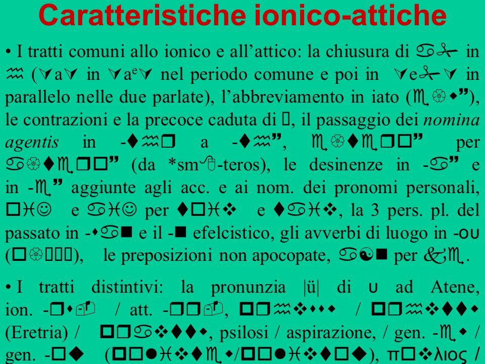 Caratteristiche ionico-attiche I tratti comuni allo ionico e allattico: la chiusura di a in h ( a in a e nel periodo comune e poi in e in parallelo ne