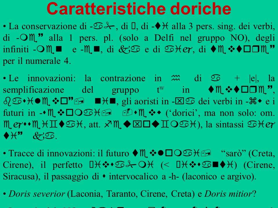 Caratteristiche doriche La conservazione di a, di ü, di ti alla 3 pers. sing. dei verbi, di me~ alla 1 pers. pl. (solo a Delfi nel gruppo NO), degli i