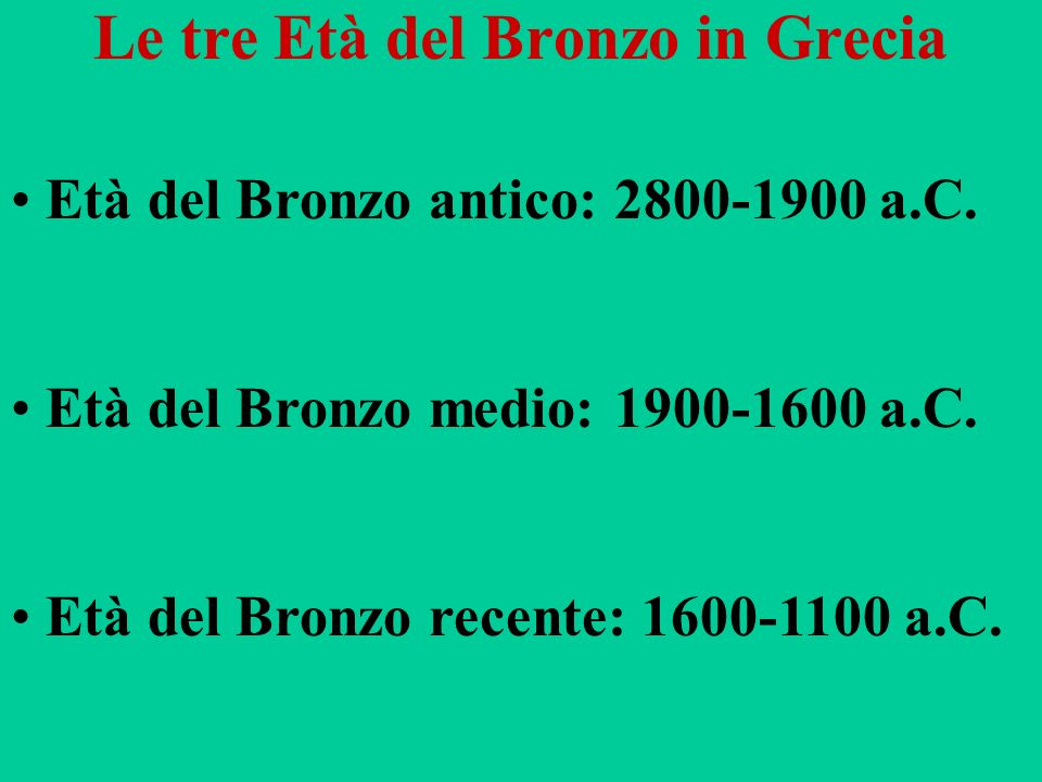 Le tre Età del Bronzo in Grecia Età del Bronzo antico: 2800-1900 a.C. Età del Bronzo medio: 1900-1600 a.C. Età del Bronzo recente: 1600-1100 a.C.
