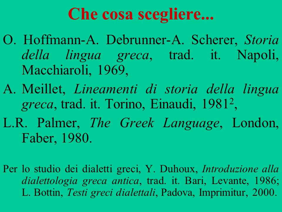 Che cosa scegliere... O. Hoffmann-A. Debrunner-A. Scherer, Storia della lingua greca, trad. it. Napoli, Macchiaroli, 1969, A.Meillet, Lineamenti di st