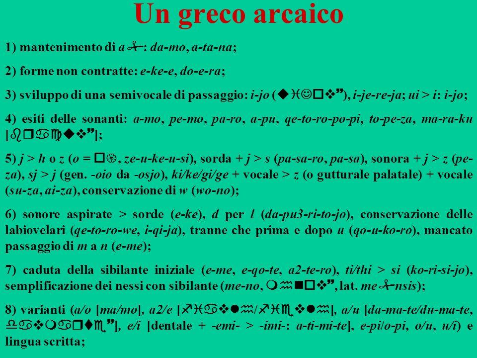 Un greco arcaico 1) mantenimento di a : da-mo, a-ta-na; 2) forme non contratte: e-ke-e, do-e-ra; 3) sviluppo di una semivocale di passaggio: i-jo ( ui