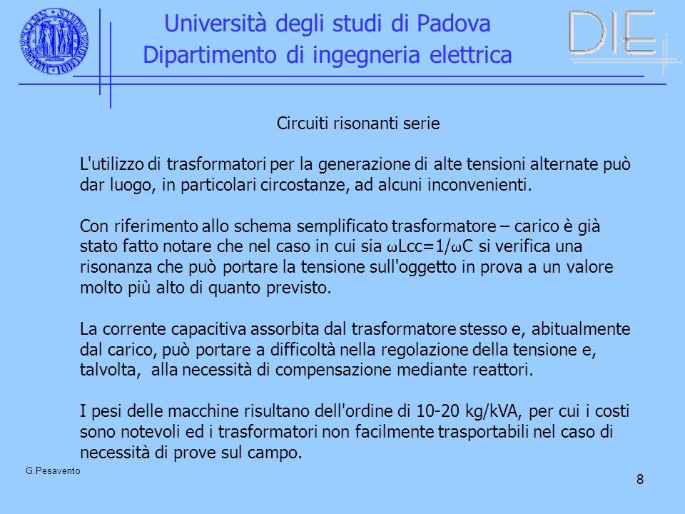 9 Università degli studi di Padova Dipartimento di ingegneria elettrica G.Pesavento Per questi motivi si sono andati affermando i circuiti risonanti serie, nati fondamentalmente per prove su cavi, ossia su carichi di elevata capacità.