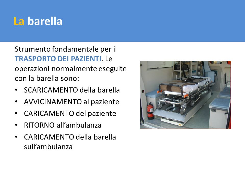 Il trasporto del carico La barella Strumento fondamentale per il TRASPORTO DEI PAZIENTI. Le operazioni normalmente eseguite con la barella sono: SCARI