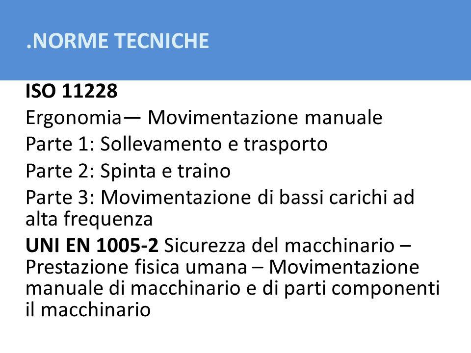 .NORME TECNICHE ISO 11228 Ergonomia Movimentazione manuale Parte 1: Sollevamento e trasporto Parte 2: Spinta e traino Parte 3: Movimentazione di bassi