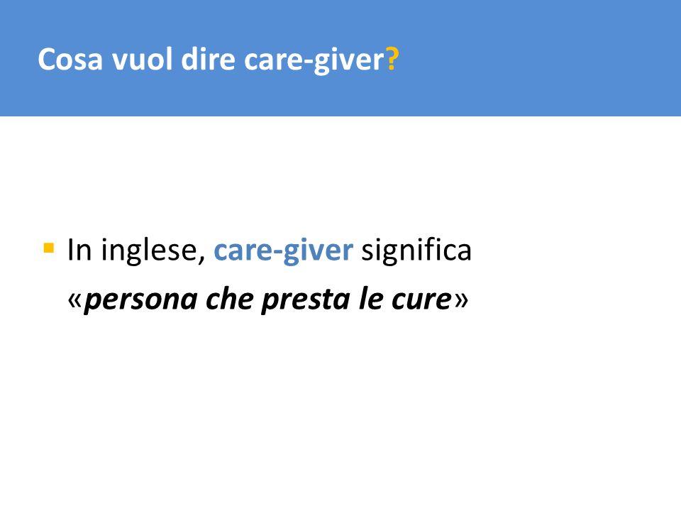 Cosa vuol dire care-giver? In inglese, care-giver significa «persona che presta le cure»