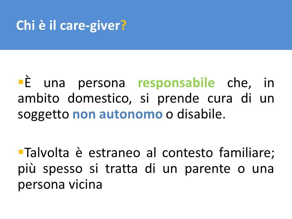 Chi è il care-giver? È una persona responsabile che, in ambito domestico, si prende cura di un soggetto non autonomo o disabile. Talvolta è estraneo a