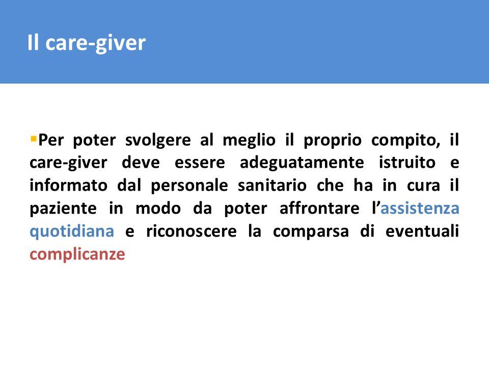 Il care-giver Per poter svolgere al meglio il proprio compito, il care-giver deve essere adeguatamente istruito e informato dal personale sanitario ch