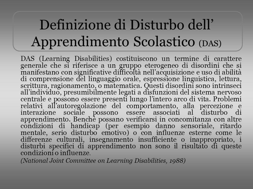 Definizione di Disturbo dell Apprendimento Scolastico (DAS) DAS (Learning Disabilities) costituiscono un termine di carattere generale che si riferisc
