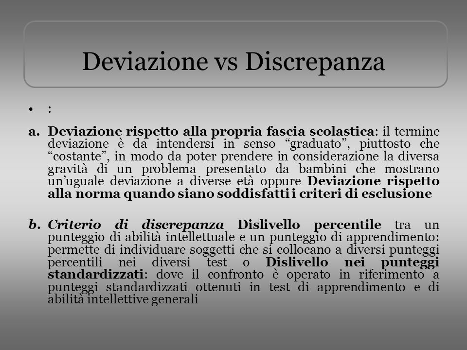 Deviazione vs Discrepanza : a.Deviazione rispetto alla propria fascia scolastica: il termine deviazione è da intendersi in senso graduato, piuttosto c