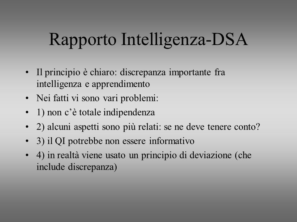 Rapporto Intelligenza-DSA Il principio è chiaro: discrepanza importante fra intelligenza e apprendimento Nei fatti vi sono vari problemi: 1) non cè to