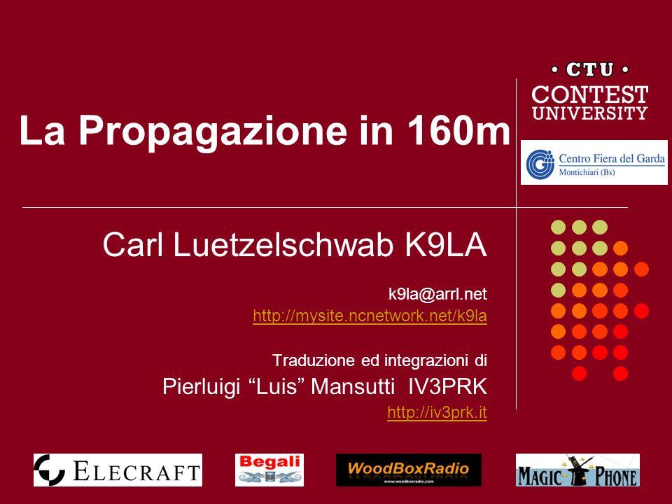 Premessa Carl Luetzelschwab K9LA è uno dei più autorevoli studiosi della propagazione ionosferica, con un particolare interesse per i 160m da lungo tempo collabora con lARRL e le maggiori riviste americane di radio; molto del materiale da lui pubblicato è disponibile sul suo sito http://mysite.ncnetwork.net/k9la http://mysite.ncnetwork.net/k9la da molti anni interviene nelle più importanti convention DX con presentazioni riguardanti la propagazione in 160m Questa presentazione, utilizzata da K9LA nella convention RSGB del 2010, è stata tradotta in italiano, modificata con la sua autorizzazione ed integrata con nuove pagine di miei commenti e grafici storici che, sulla base di 18 anni di esperienze, illustrano quello che ci si può attendere dai 160 metri in Italia.