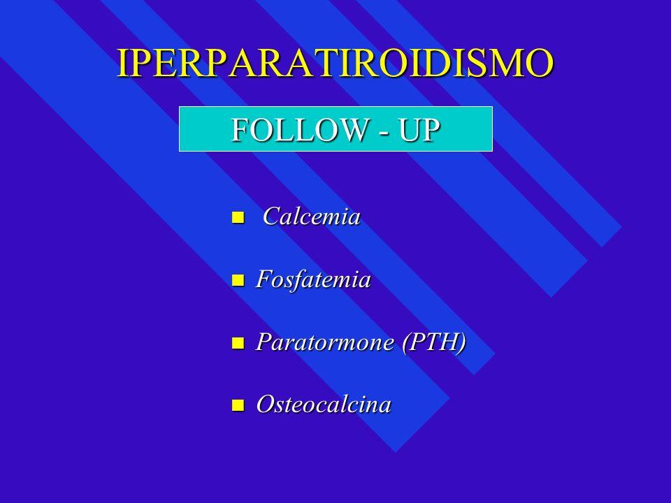 IPERPARATIROIDISMO Calcemia Calcemia Fosfatemia Fosfatemia Paratormone (PTH) Paratormone (PTH) Osteocalcina Osteocalcina FOLLOW - UP