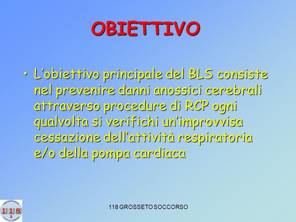 118 GROSSETO SOCCORSO OBIETTIVO Lobiettivo principale del BLS consiste nel prevenire danni anossici cerebrali attraverso procedure di RCP ogni qualvolta si verifichi unimprovvisa cessazione dellattività respiratoria e/o della pompa cardiacaLobiettivo principale del BLS consiste nel prevenire danni anossici cerebrali attraverso procedure di RCP ogni qualvolta si verifichi unimprovvisa cessazione dellattività respiratoria e/o della pompa cardiaca