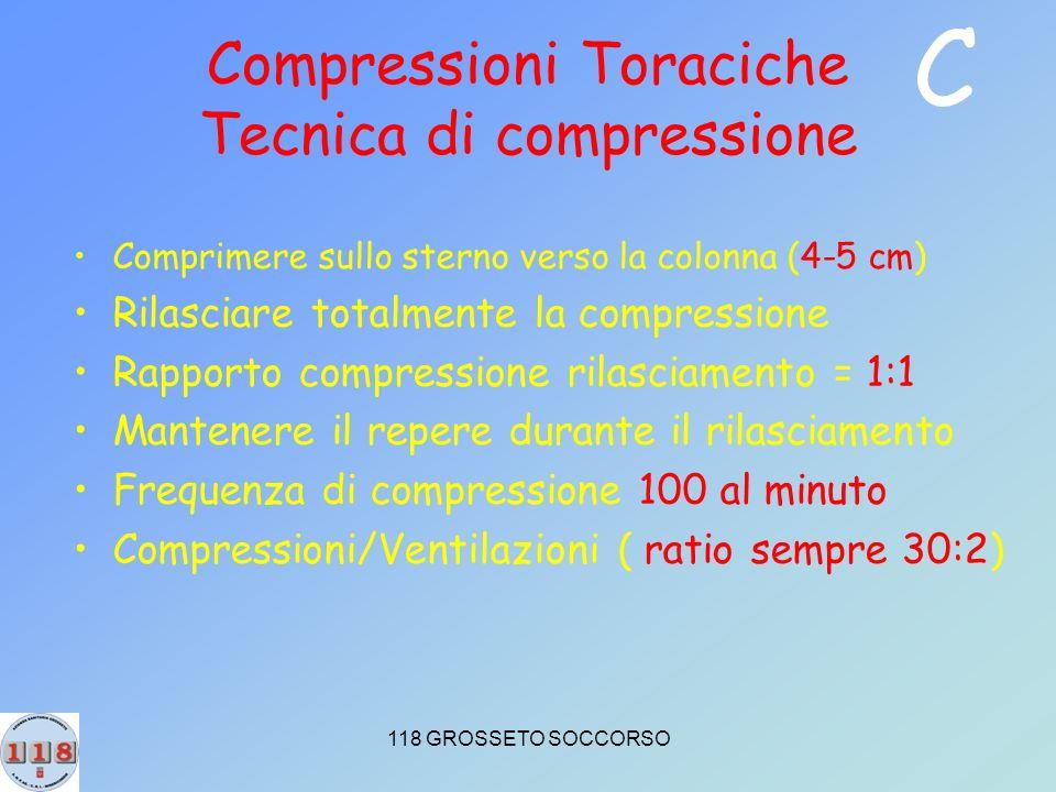 118 GROSSETO SOCCORSO Compressioni Toraciche Tecnica di compressione Comprimere sullo sterno verso la colonna (4-5 cm) Rilasciare totalmente la compressione Rapporto compressione rilasciamento = 1:1 Mantenere il repere durante il rilasciamento Frequenza di compressione 100 al minuto Compressioni/Ventilazioni ( ratio sempre 30:2) C