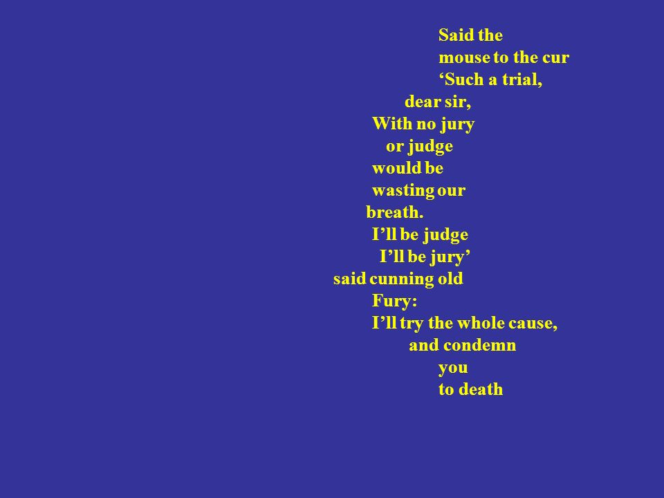 Said the mouse to the cur Such a trial, dear sir, With no jury or judge would be wasting our breath.