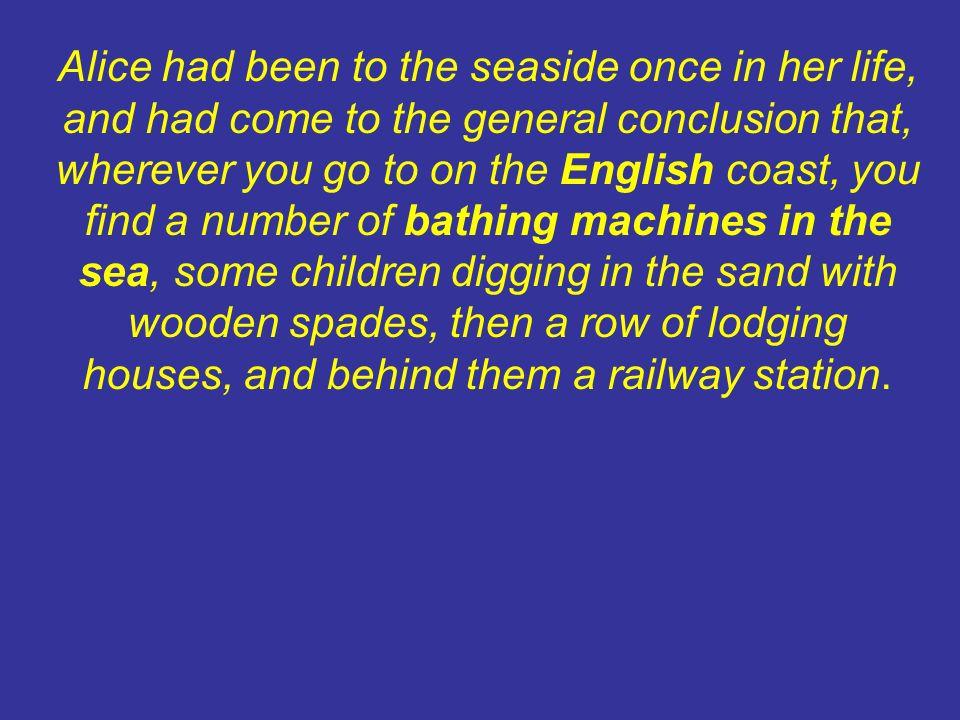 Alice era stata al mare una volta sola e sera convinta che, su qualsiasi spiaggia si vada, vi si trovano immancabilmente * dei bambini che scavano la sabbia con le palette di legno, una fila di villette e, dietro di queste, la stazione ferroviaria.