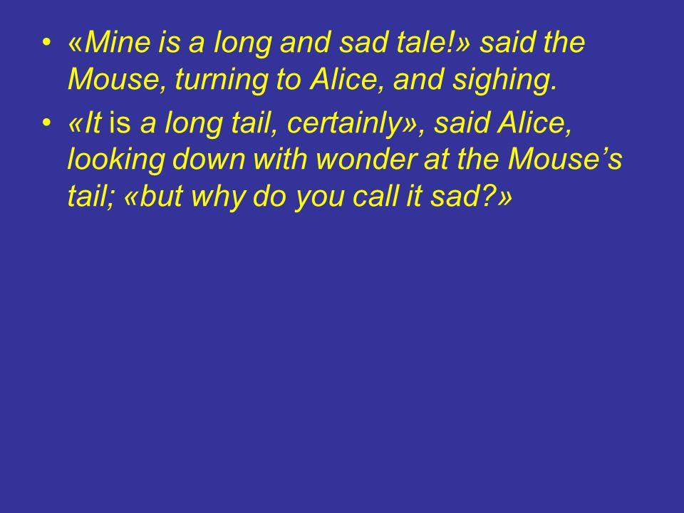 «La mia non è una di quelle storie senza capo né coda: è lunga e triste» * disse il Topo con un sospiro, volgendosi verso Alice.